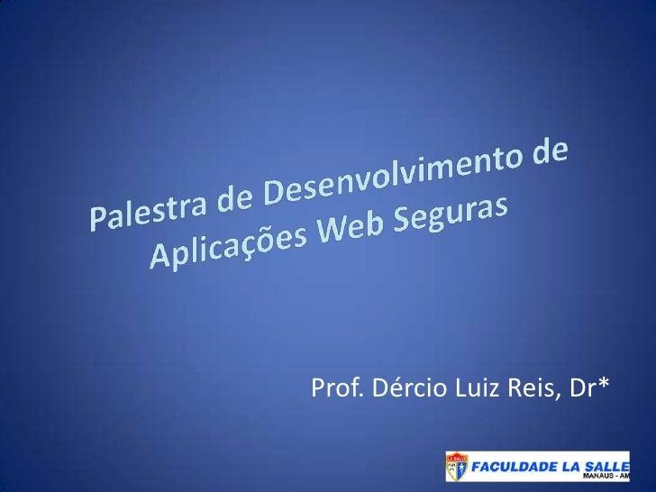 Palestra de Desenvolvimento de Aplicações Web Seguras<br />Prof. Dércio Luiz Reis, Dr*<br />