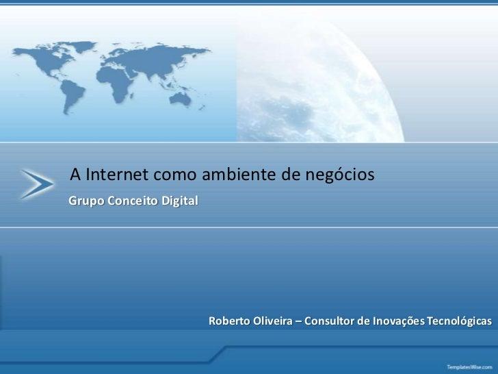 A Internet como ambiente de negócios<br />Grupo Conceito Digital<br />Roberto Oliveira – Consultor de Inovações Tecnológic...