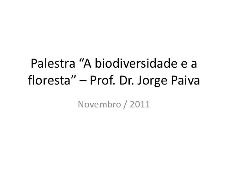 "Palestra ""A biodiversidade e afloresta"" – Prof. Dr. Jorge Paiva         Novembro / 2011"