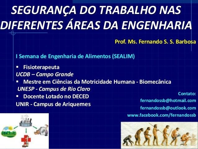 SEGURANÇA DO TRABALHO NAS DIFERENTES ÁREAS DA ENGENHARIA Prof. Ms. Fernando S. S. Barbosa I Semana de Engenharia de Alimen...