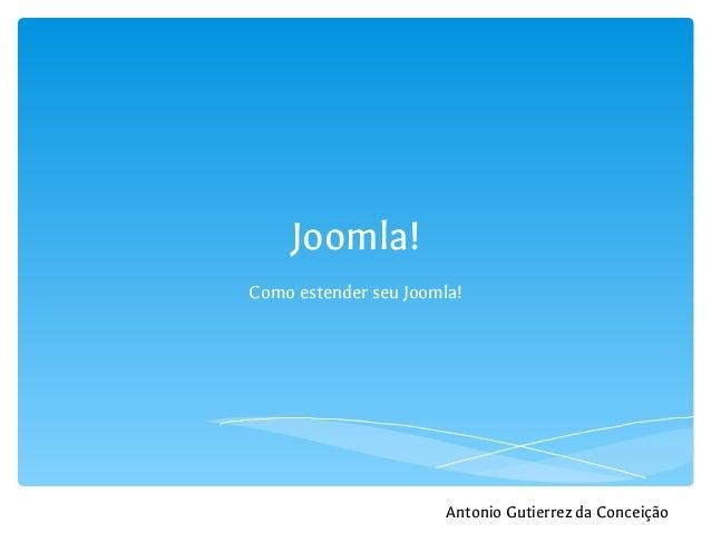 Joomla! Como estender seu Joomla!  Antonio Gutierrez da Conceição