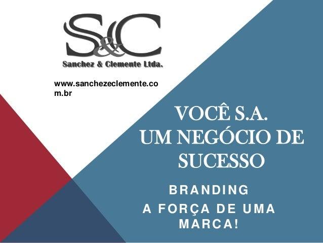 www.sanchezeclemente.co m.br  VOCÊ S.A. UM NEGÓCIO DE SUCESSO BRANDING A FORÇA DE UMA MARCA!