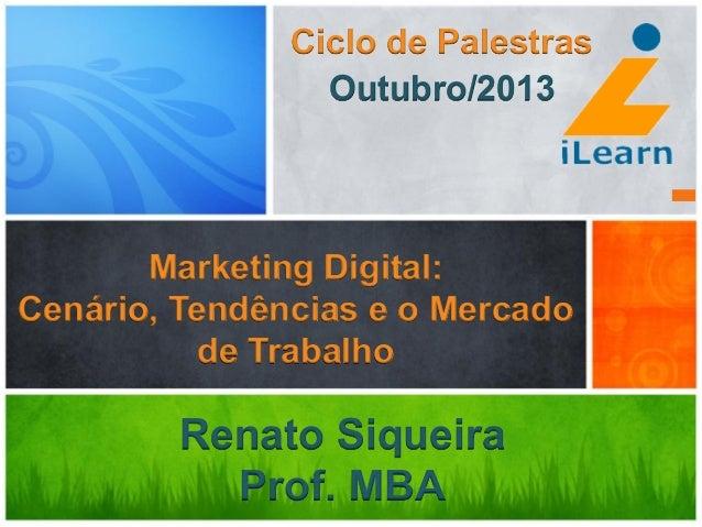 Marketing Digital: Cenário, Tendências e o Mercado de Trabalho Renato Siqueira Prof. MBA Ciclo de Palestras Outubro/2013