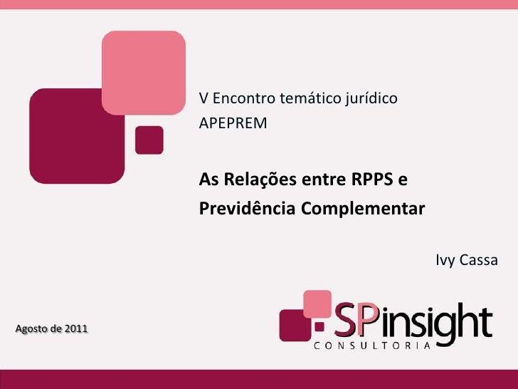 V Encontro temático jurídico<br />APEPREM<br />As Relações entre RPPS e Previdência Complementar<br />Ivy Cassa           ...