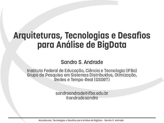Arquiteturas, Tecnologias e Desafios  para Análise de BigData  Sandro S. Andrade  Instituto Federal de Educação, Ciência e...