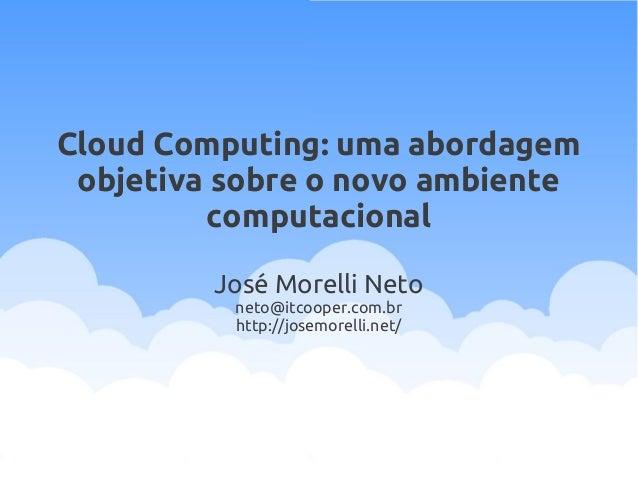 Cloud Computing: uma abordagem objetiva sobre o novo ambiente computacional José Morelli Neto neto@itcooper.com.br http://...