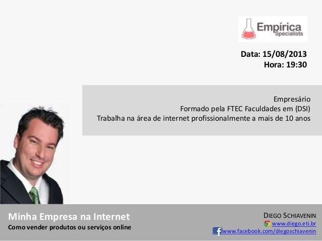 Minha Empresa na Internet Como vender produtos ou serviços online DIEGO SCHIAVENIN www.diego.eti.br www.facebook.com/diego...