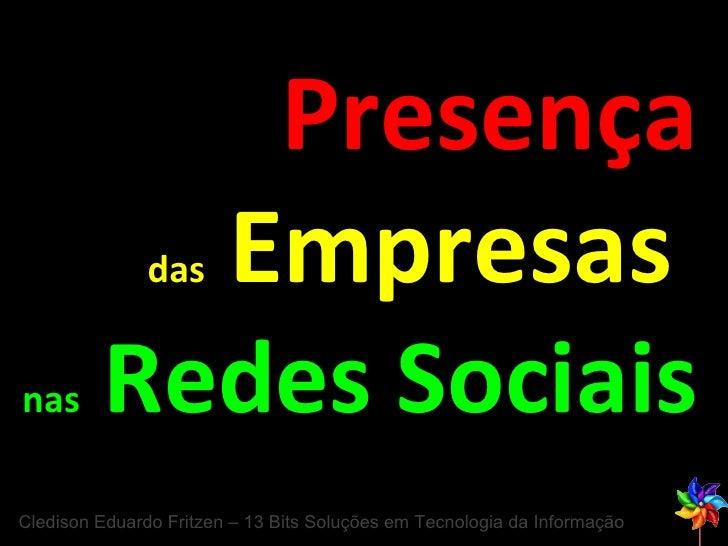 Presença das   Empresas  nas   Redes Sociais Cledison Eduardo Fritzen – 13 Bits Soluções em Tecnologia da Informação