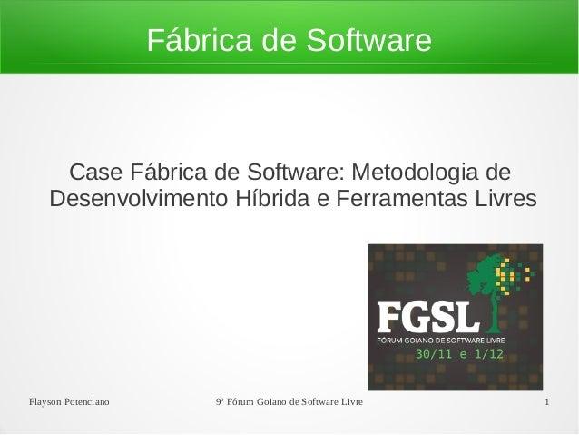 Flayson Potenciano 9º Fórum Goiano de Software Livre 1 Fábrica de Software Case Fábrica de Software: Metodologia de Desenv...