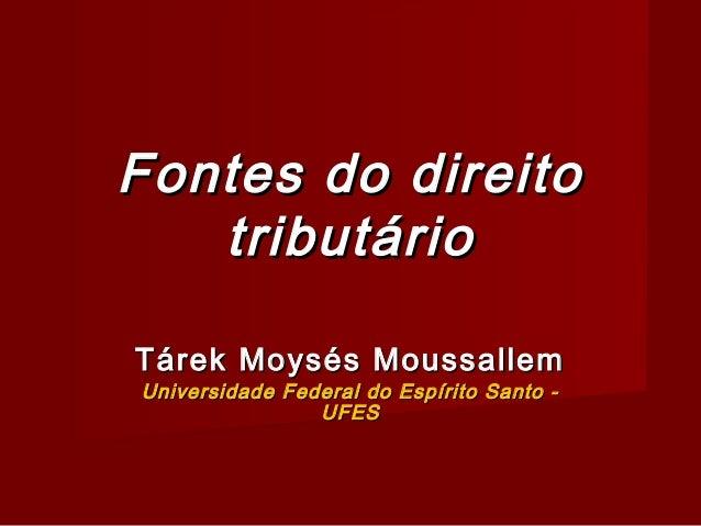 Fontes do direito   tributárioTárek Moysés MoussallemUniversidade Federal do Espírito Santo -                UFES