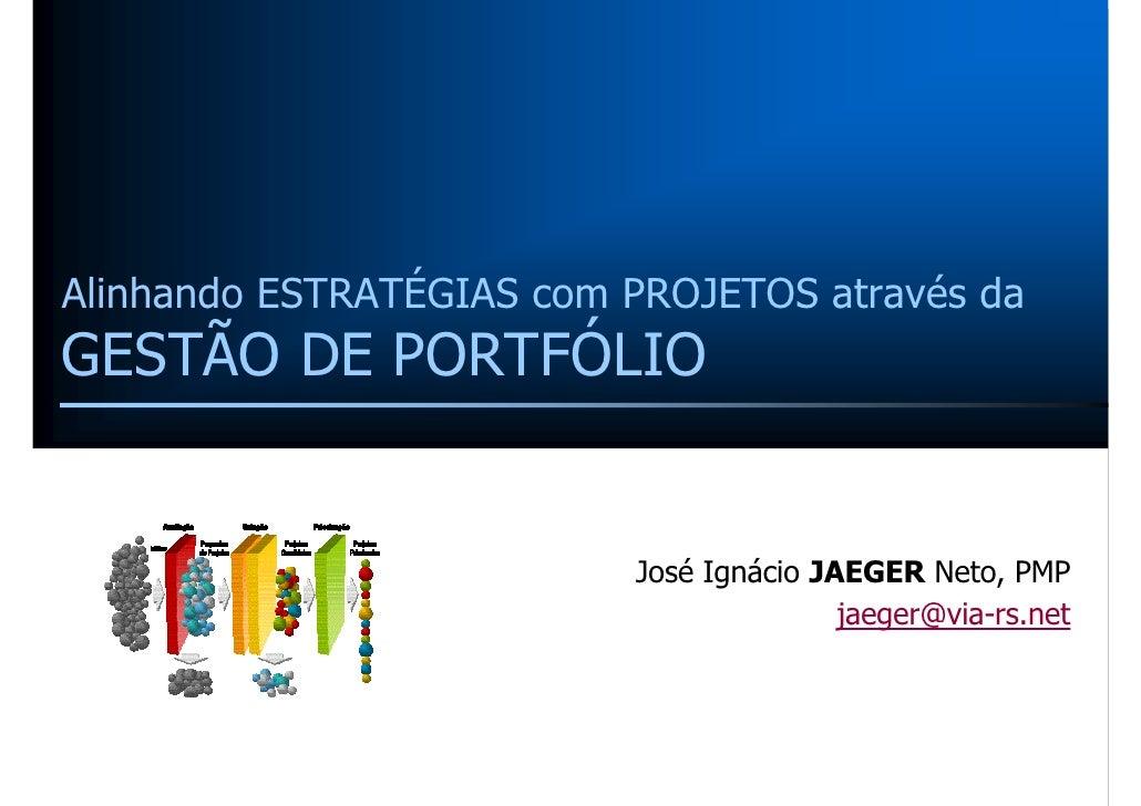 Alinhando ESTRATÉGIAS com PROJETOS através da GESTÃO DE PORTFÓLIO                             José Ignácio JAEGER Neto, PM...