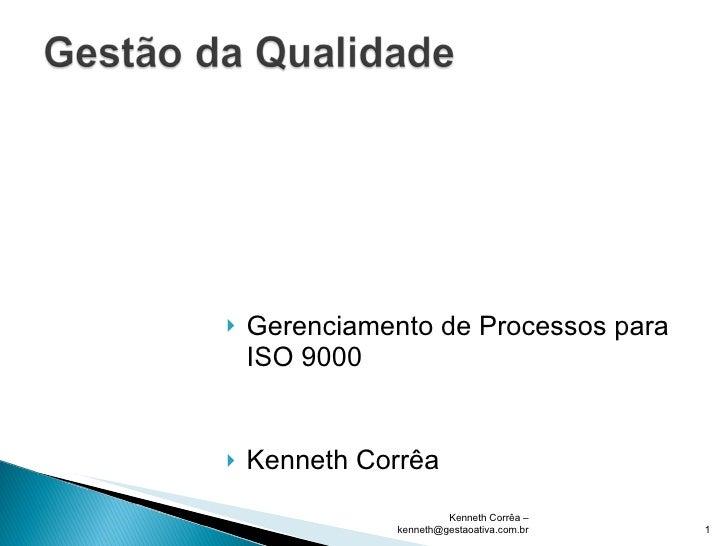 <ul><li>Gerenciamento de Processos para ISO 9000 </li></ul><ul><li>Kenneth Corrêa </li></ul>Kenneth Corrêa – kenneth@gesta...