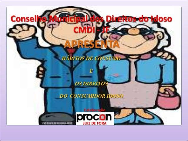 Conselho Municipal dos Direitos do IdosoCMDI - JFJUIZ DE FORAAPRESENTAHÁBITOS DE CONSUMOEOS DIREITOSDO CONSUMIDOR IDOSOCol...
