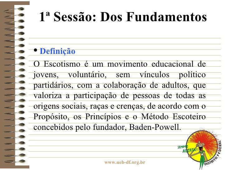 1ª Sessão: Dos Fundamentos <ul><ul><li>Definição </li></ul></ul><ul><ul><li>O Escotismo é um movimento educacional de jove...