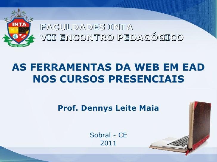 FACULDADES INTA    VII ENCONTRO PEDAGÓGICOAS FERRAMENTAS DA WEB EM EAD   NOS CURSOS PRESENCIAIS      Prof. Dennys Leite Ma...