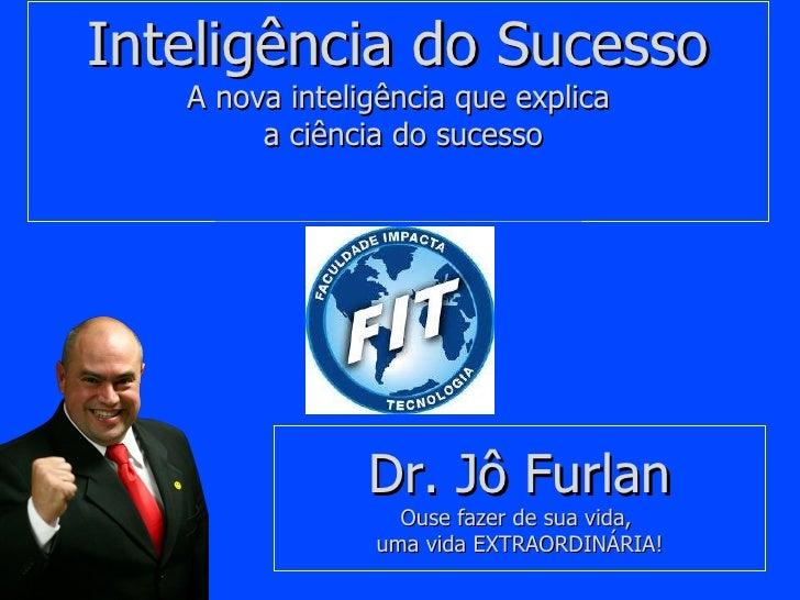 Inteligência do Sucesso A nova inteligência que explica  a ciência do sucesso   Dr. Jô Furlan Ouse fazer de sua vida,  uma...