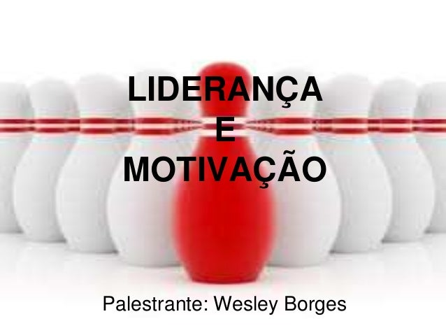 LIDERANÇA E MOTIVAÇÃO  Palestrante: Wesley Borges