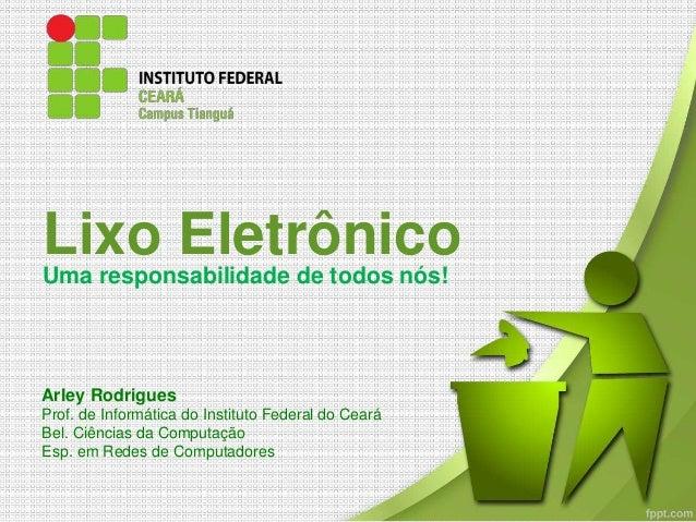 Lixo Eletrônico Uma responsabilidade de todos nós! Arley Rodrigues Prof. de Informática do Instituto Federal do Ceará Bel....