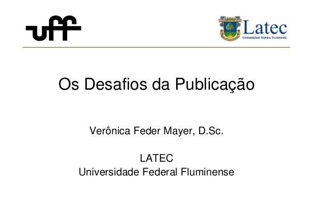Os Desafios da Publicação Verônica Feder Mayer, D.Sc. LATEC Universidade Federal Fluminense