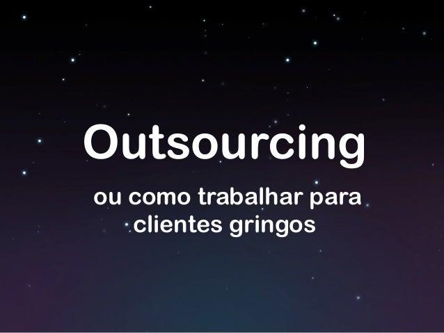 Outsourcing ou como trabalhar para clientes gringos