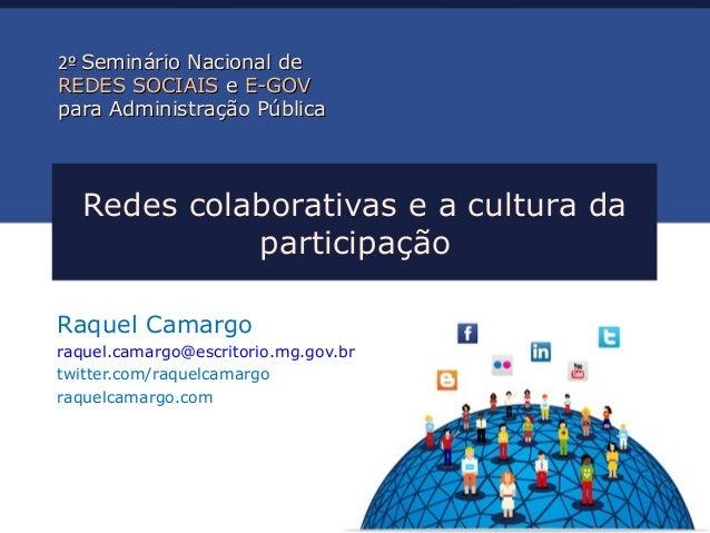 Redes colaborativas e a cultura da participação Raquel Camargo raquel.camargo@escritorio.mg.gov.br twitter.com/raquelcamar...