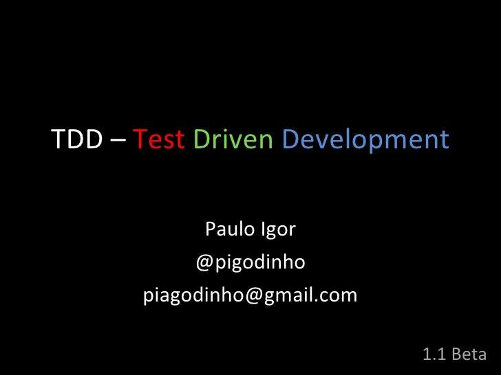 TDD  –   Test   Driven   Development Paulo Igor @pigodinho [email_address] 1.1 Beta