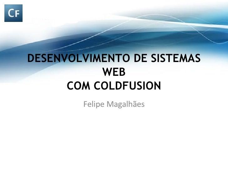 DESENVOLVIMENTO DE SISTEMAS WEB COM COLDFUSION Felipe Magalhães