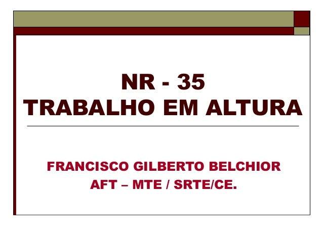 NR - 35 TRABALHO EM ALTURA FRANCISCO GILBERTO BELCHIOR AFT – MTE / SRTE/CE.