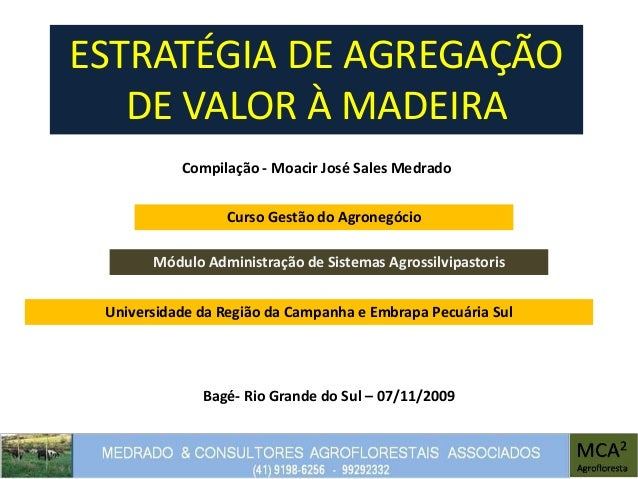 ESTRATÉGIA DE AGREGAÇÃO DE VALOR À MADEIRA Compilação - Moacir José Sales Medrado Módulo Administração de Sistemas Agrossi...
