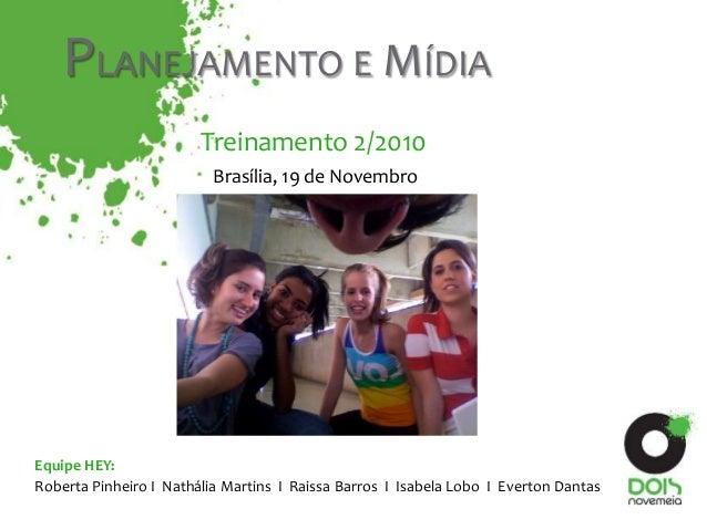 Roberta Pinheiro I Nathália Martins I Raissa Barros I Isabela Lobo I Everton Dantas Equipe HEY: PLANEJAMENTO E MÍDIA Trein...