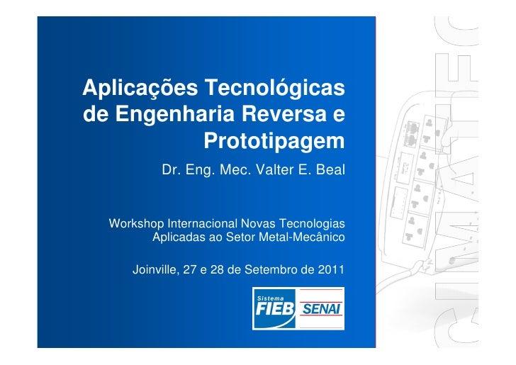 Aplicações Tecnológicasde Engenharia Reversa e           Prototipagem           Dr. Eng. Mec. Valter E. Beal  Workshop Int...