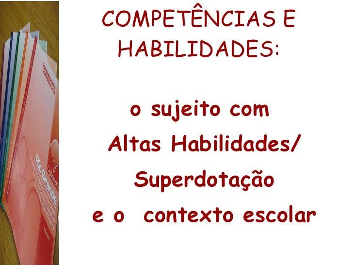 COMPETÊNCIAS E HABILIDADES: <ul><li>o sujeito com  </li></ul><ul><li>Altas Habilidades/ </li></ul><ul><li>Superdotação </l...