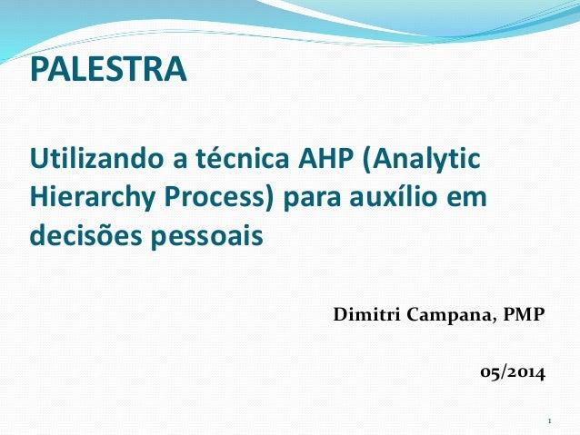 PALESTRA  Utilizando a técnica AHP (Analytic  Hierarchy Process) para auxílio em  decisões pessoais  Dimitri Campana, PMP ...