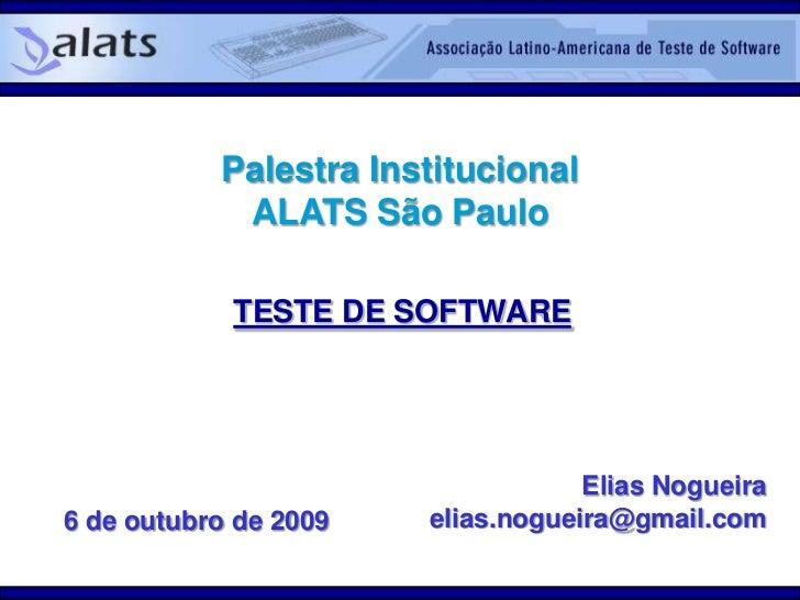 Palestra InstitucionalALATS São Paulo<br />TESTE DE SOFTWARE<br />Elias Nogueira<br />elias.nogueira@gmail.com<br />6 de o...
