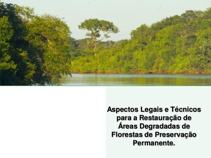 Aspectos Legais e Técnicos  para a Restauração de   Áreas Degradadas de Florestas de Preservação       Permanente.