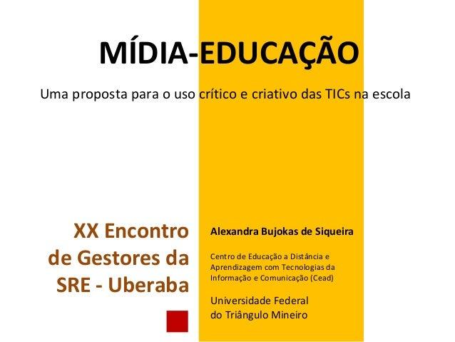 MÍDIA-EDUCAÇÃOUma proposta para o uso crítico e criativo das TICs na escolaAlexandra Bujokas de SiqueiraCentro de Educação...