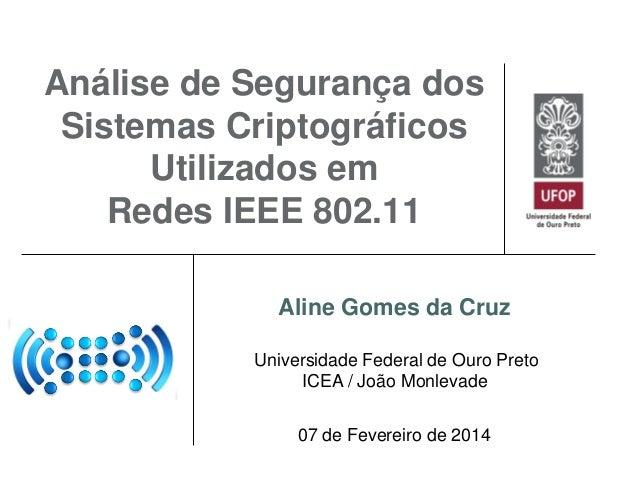 Análise de Segurança dos Sistemas Criptográficos Utilizados em Redes IEEE 802.11 Aline Gomes da Cruz Universidade Federal ...