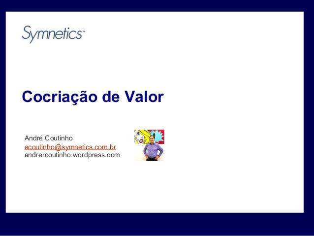Cocriação de Valor André Coutinho acoutinho@symnetics.com.br andrercoutinho.wordpress.com