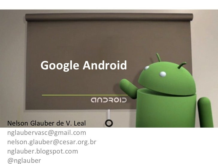 Google Android Nelson Glauber de V. Leal [email_address] [email_address] nglauber.blogspot.com @nglauber