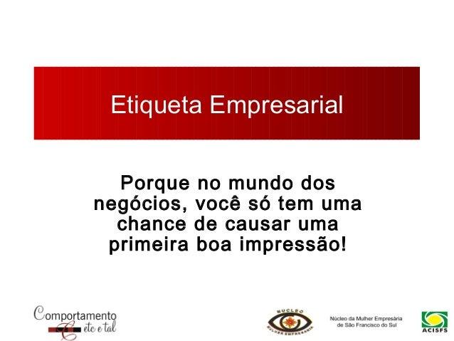 Etiqueta Empresarial Porque no mundo dos negócios, você só tem uma chance de causar uma primeira boa impressão!