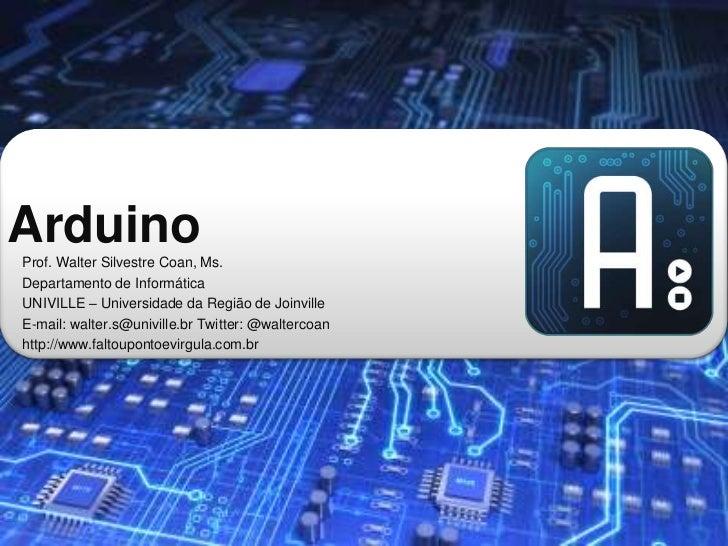 ArduinoProf. Walter Silvestre Coan, Ms.Departamento de InformáticaUNIVILLE – Universidade da Região de JoinvilleE-mail: wa...