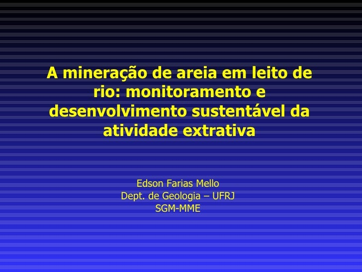 Edson Farias Mello, Dept. de Geologia , UFRJ – SGM-MME, The Mining of Sand in the Riverbed: Monitoring and sustainable development of extractive activity