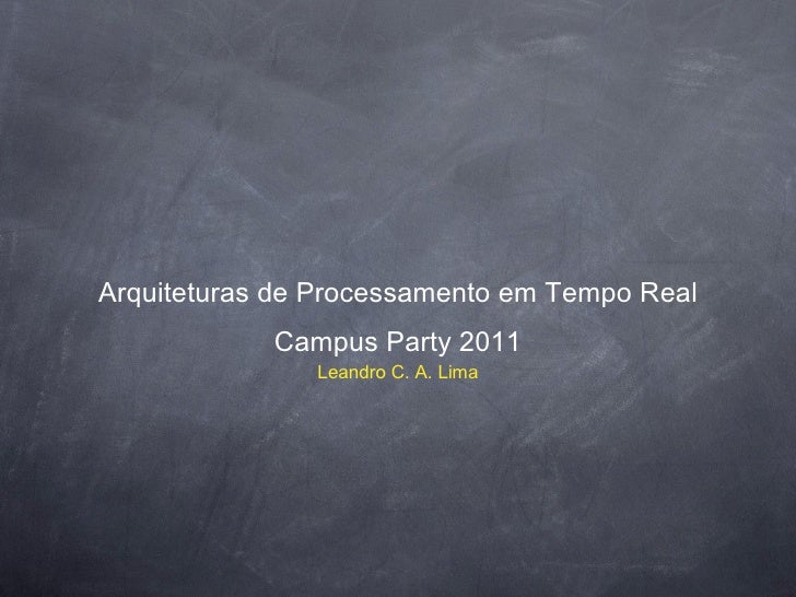 Arquiteturas de Processamento em Tempo Real <ul><li>Campus Party 2011 </li></ul><ul><li>Leandro C. A. Lima </li></ul>