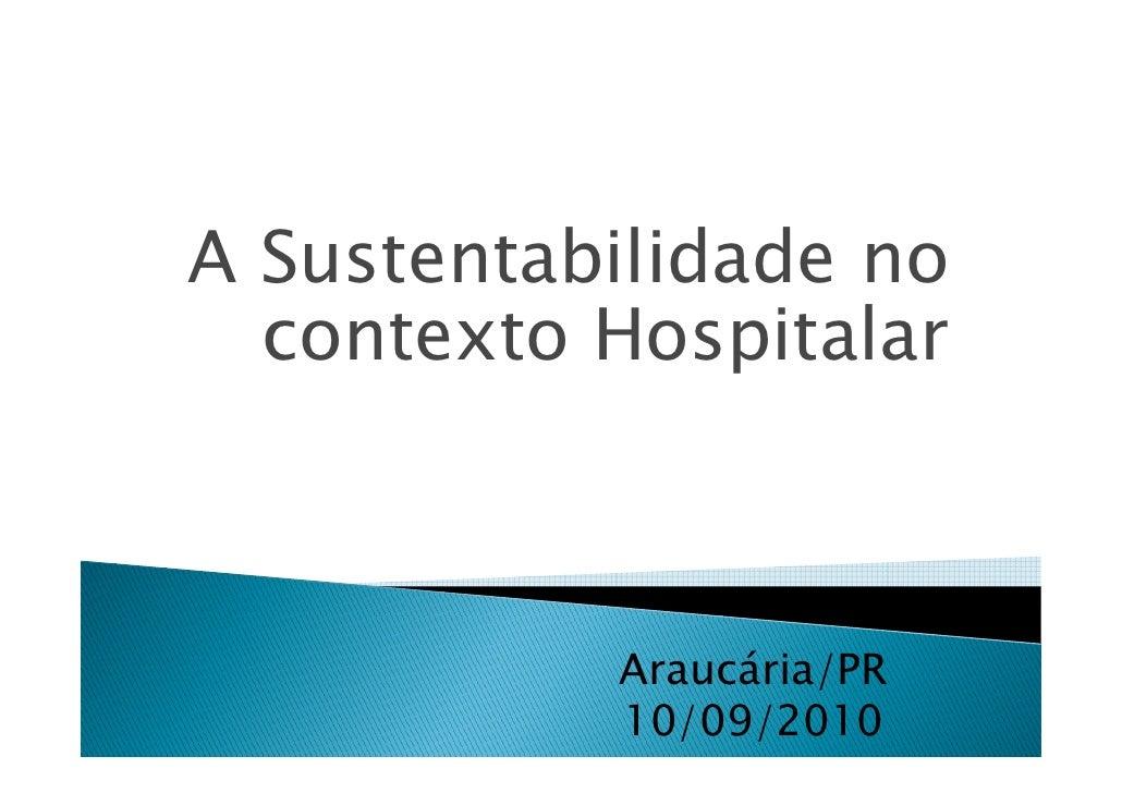 A Sustentabilidade no   contexto Hospitalar               Araucária/PR            10/09/2010
