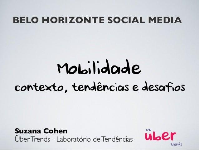 BELO HORIZONTE SOCIAL MEDIA Suzana Cohen ÜberTrends - Laboratório deTendências Mobilidade contexto, tendências e desafios ...