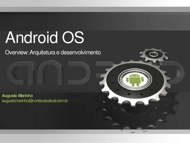 Android OS Overview:Arquitetura e desenvolvimento Augusto Marinho augustomarinho@conteudoatual.com.br