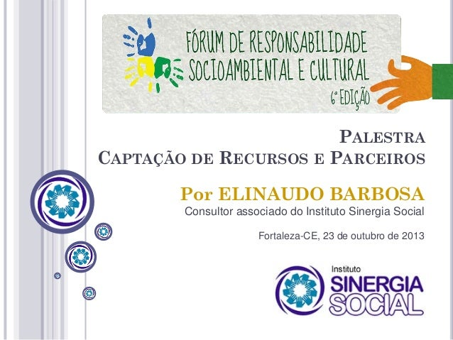 PALESTRA CAPTAÇÃO DE RECURSOS E PARCEIROS Por ELINAUDO BARBOSA Consultor associado do Instituto Sinergia Social Fortaleza-...