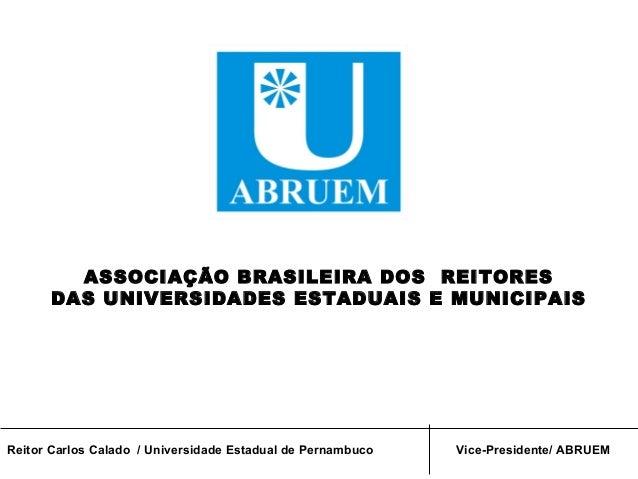 ASSOCIAÇÃO BRASILEIRA DOS REITORES      DAS UNIVERSIDADES ESTADUAIS E MUNICIPAISReitor Carlos Calado / Universidade Estadu...