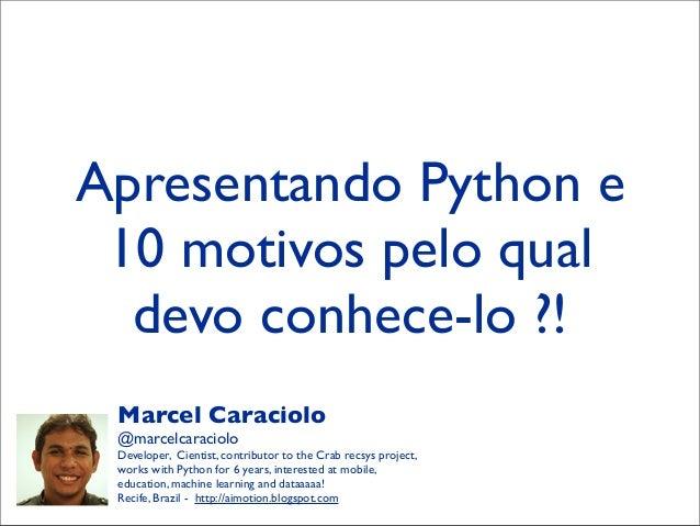 Apresentando Python e10 motivos pelo qualdevo conhece-lo ?!Marcel Caraciolo@marcelcaracioloDeveloper, Cientist, contributo...