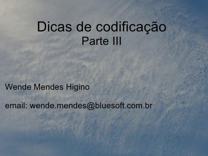 Dicas de codificação                   Parte III   Wende Mendes Higino  email: wende.mendes@bluesoft.com.br
